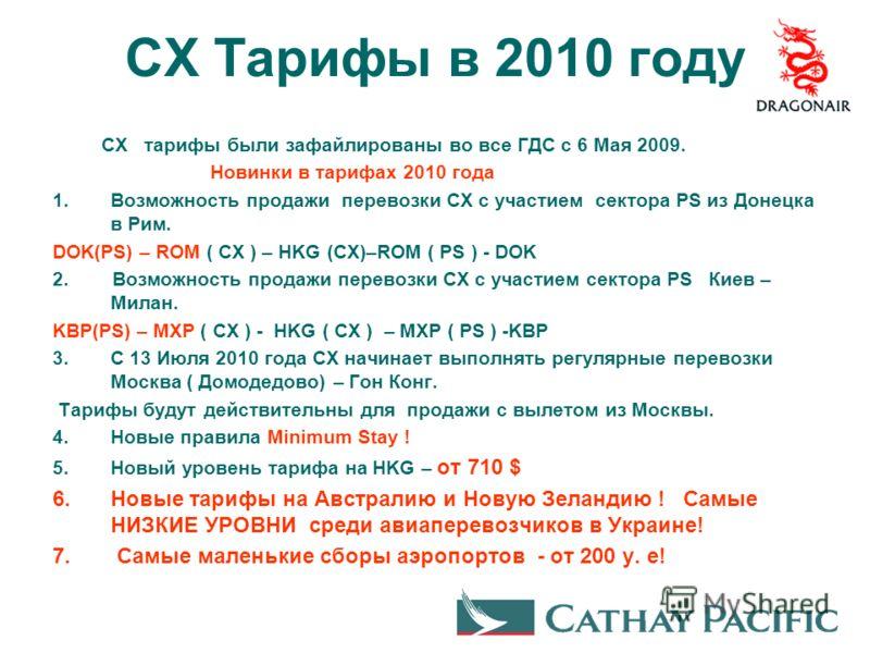 CX Тарифы в 2010 году CX тарифы были зафайлированы во все ГДС с 6 Мая 2009. Новинки в тарифах 2010 года 1.Возможность продажи перевозки СХ с участием сектора PS из Донецка в Рим. DOK(PS) – ROM ( CX ) – HKG (CX)–ROM ( PS ) - DOK 2. Возможность продажи