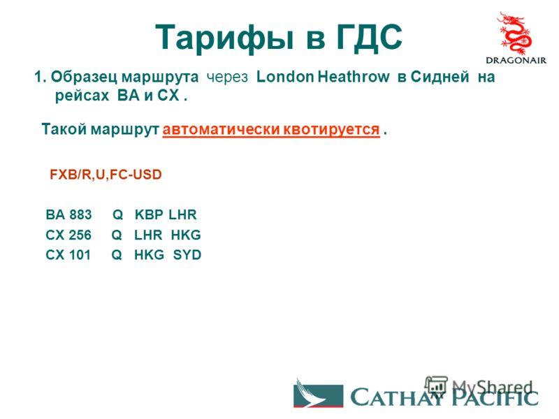 Тарифы в ГДС 1. Образец маршрута через London Heathrow в Сидней на рейсах BA и CX. Такой маршрут автоматически квотируется. FXB/R,U,FC-USD BA 883 Q KBP LHR CX 256 Q LHR HKG CX 101 Q HKG SYD