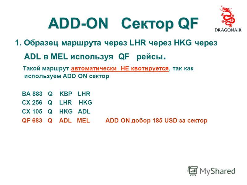 ADD-ON Сектор QF 1. Образец маршрута через LHR через HKG через ADL в MEL используя QF рейсы. Такой маршрут автоматически НЕ квотируется, так как используем ADD ON сектор BA 883 Q KBP LHR CX 256 Q LHR HKG CX 105 Q HKG ADL QF 683 Q ADL MEL ADD ON добор