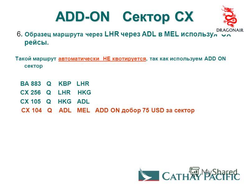 ADD-ON Сектор CX 6. Образец маршрута через LHR через ADL в MEL используя CX рейсы. Такой маршрут автоматически НЕ квотируется, так как используем ADD ON сектор BA 883 Q KBP LHR CX 256 Q LHR HKG CX 105 Q HKG ADL CX 104 Q ADL MEL ADD ON добор 75 USD за