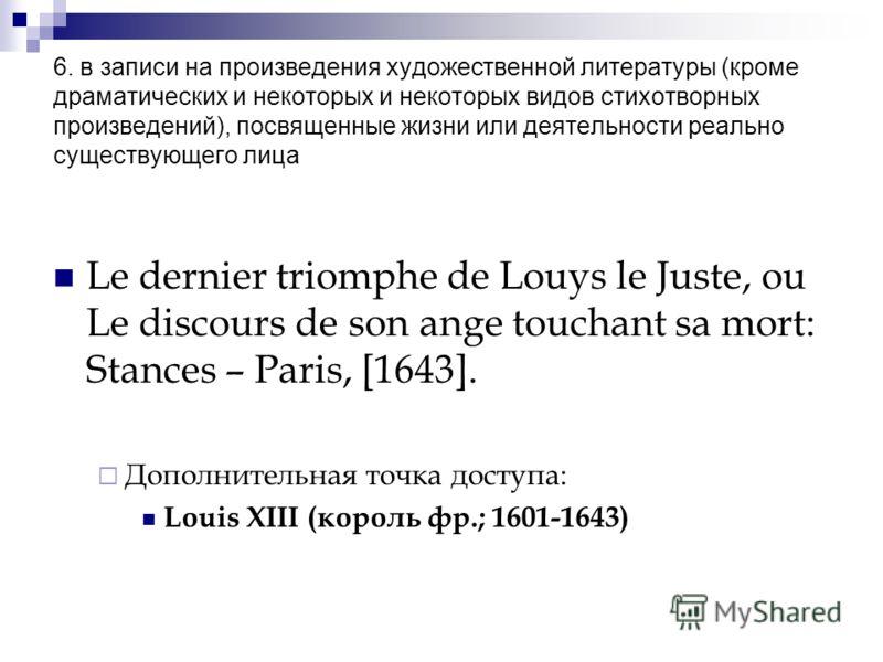 6. в записи на произведения художественной литературы (кроме драматических и некоторых и некоторых видов стихотворных произведений), посвященные жизни или деятельности реально существующего лица Le dernier triomphe de Louys le Juste, ou Le discours d