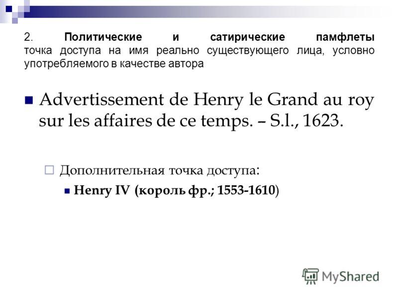 2. Политические и сатирические памфлеты точка доступа на имя реально существующего лица, условно употребляемого в качестве автора Advertissement de Henry le Grand au roy sur les affaires de ce temps. – S.l., 1623. Дополнительная точка доступа : Henry
