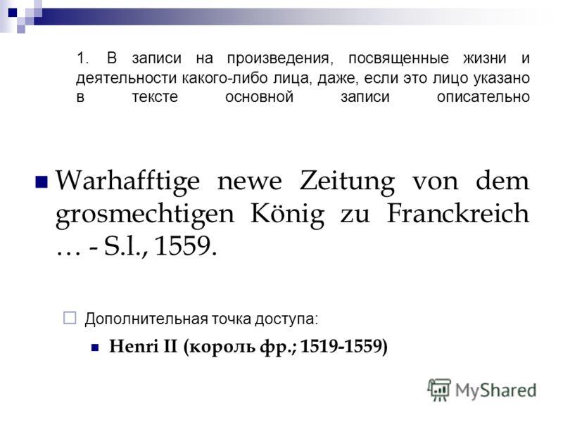 1. В записи на произведения, посвященные жизни и деятельности какого-либо лица, даже, если это лицо указано в тексте основной записи описательно Warhafftige newe Zeitung von dem grosmechtigen König zu Franckreich … - S.l., 1559. Дополнительная точка