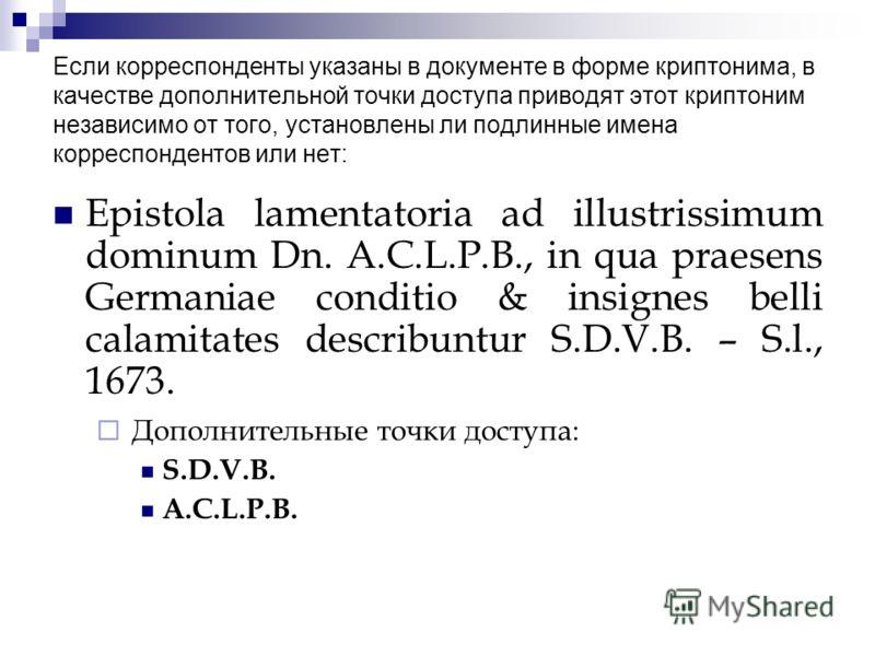 Если корреспонденты указаны в документе в форме криптонима, в качестве дополнительной точки доступа приводят этот криптоним независимо от того, установлены ли подлинные имена корреспондентов или нет: Epistola lamentatoria ad illustrissimum dominum Dn
