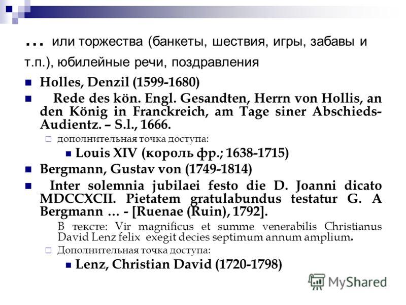 ... или торжества (банкеты, шествия, игры, забавы и т.п.), юбилейные речи, поздравления Holles, Denzil (1599-1680) Rede des kön. Engl. Gesandten, Herrn von Hollis, an den König in Franckreich, am Tage siner Abschieds- Audientz. – S.l., 1666. дополнит