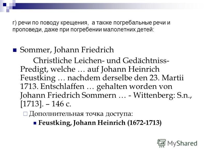 г) речи по поводу крещения, а также погребальные речи и проповеди, даже при погребении малолетних детей: Sommer, Johann Friedrich Christliche Leichen- und Gedächtniss- Predigt, welche … auf Johann Heinrich Feustking … nachdem derselbe den 23. Martii