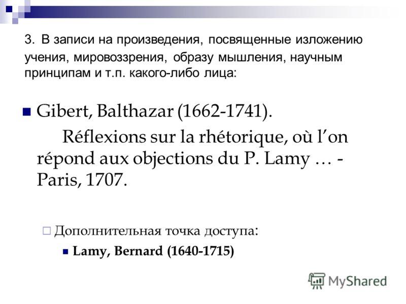3. В записи на произведения, посвященные изложению учения, мировоззрения, образу мышления, научным принципам и т.п. какого-либо лица: Gibert, Balthazar (1662-1741). Réflexions sur la rhétorique, où lon répond aux objections du P. Lamy … - Paris, 1707
