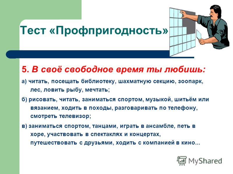 Тест «Профпригодность» 5. В своё свободное время ты любишь: а) читать, посещать библиотеку, шахматную секцию, зоопарк, лес, ловить рыбу, мечтать; б) рисовать, читать, заниматься спортом, музыкой, шитьём или вязанием, ходить в походы, разговаривать по