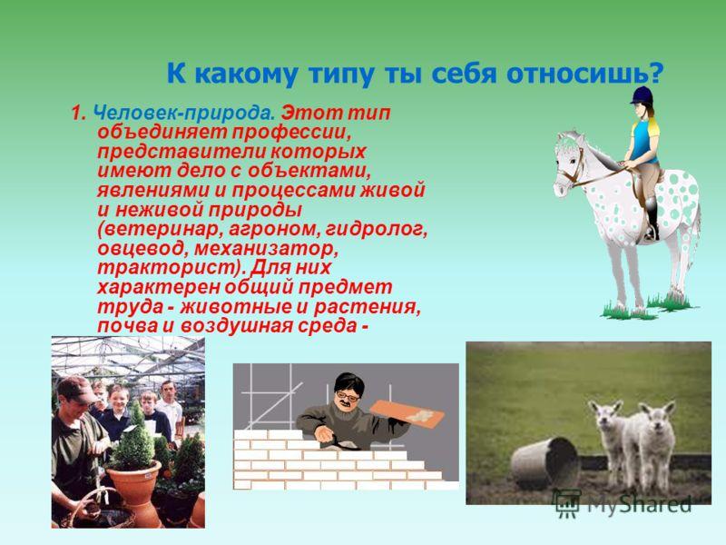 1. Человек-природа. Этот тип объединяет профессии, представители которых имеют дело с объектами, явлениями и процессами живой и неживой природы (ветеринар, агроном, гидролог, овцевод, механизатор, тракторист). Для них характерен общий предмет труда -