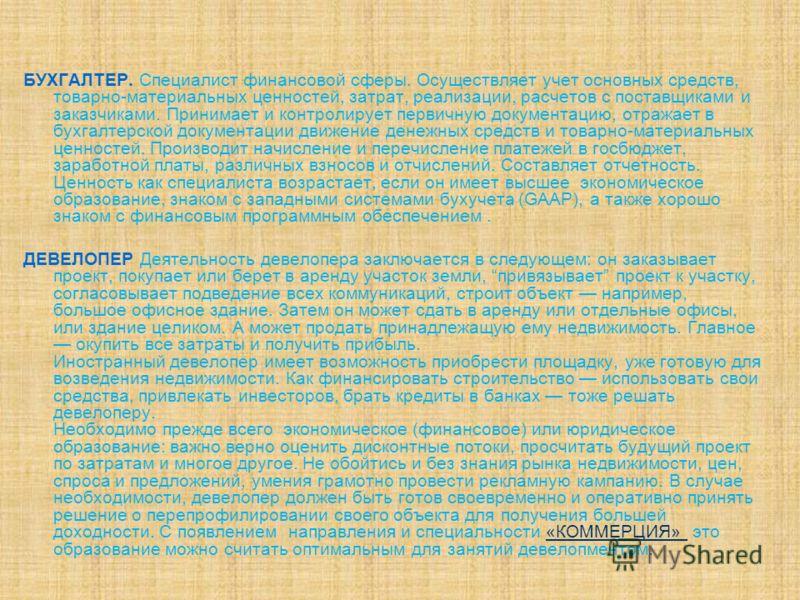 БУХГАЛТЕР. Специалист финансовой сферы. Осуществляет учет основных средств, товарно-материальных ценностей, затрат, реализации, расчетов с поставщиками и заказчиками. Принимает и контролирует первичную документацию, отражает в бухгалтерской документа