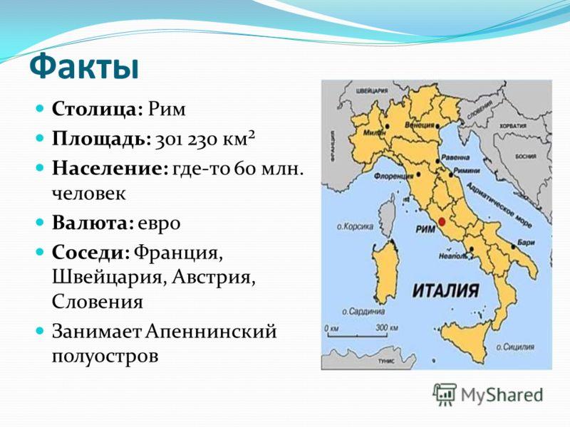 Факты Столица: Рим Площадь: 301 230 км² Население: где-то 60 млн. человек Валюта: евро Соседи: Франция, Швейцария, Австрия, Словения Занимает Апеннинский полуостров