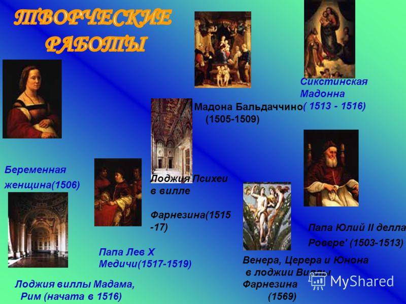Сикстинская Мадонна ( 1513 - 1516) Лоджия виллы Мадама, Рим (начата в 1516) Лоджия Психеи в вилле Фарнезина(1515 -17) Венера, Церера и Юнона в лоджии Виллы Фарнезина (1569) Папа Юлий II делла Ровере' (1503-1513) Папа Лев X Медичи(1517-1519) Мадона Ба