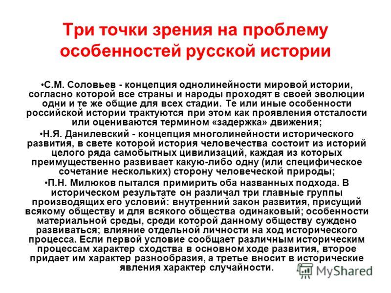 Три точки зрения на проблему особенностей русской истории С.М. Соловьев - концепция однолинейности мировой истории, согласно которой все страны и народы проходят в своей эволюции одни и те же общие для всех стадии. Те или иные особенности российской