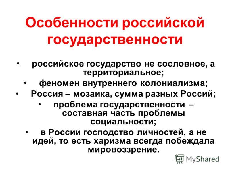 Особенности российской государственности российское государство не сословное, а территориальное; феномен внутреннего колониализма; Россия – мозаика, сумма разных Россий; проблема государственности – составная часть проблемы социальности; в России гос