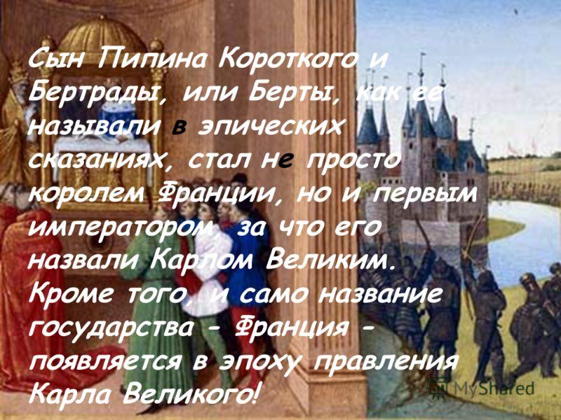 Сын Пипина Короткого и Бертрады, или Берты, как ее называли в эпических сказаниях, стал не просто королем Франции, но и первым императором, за что его назвали Карлом Великим. Кроме того, и само название государства - Франция - появляется в эпоху прав