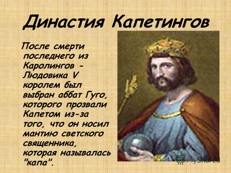 Династия Капетингов После смерти последнего из Каролингов - Людовика V королем был выбран аббат Гуго, которого прозвали Капетом из-за того, что он носил мантию светского священника, которая называлась капа.