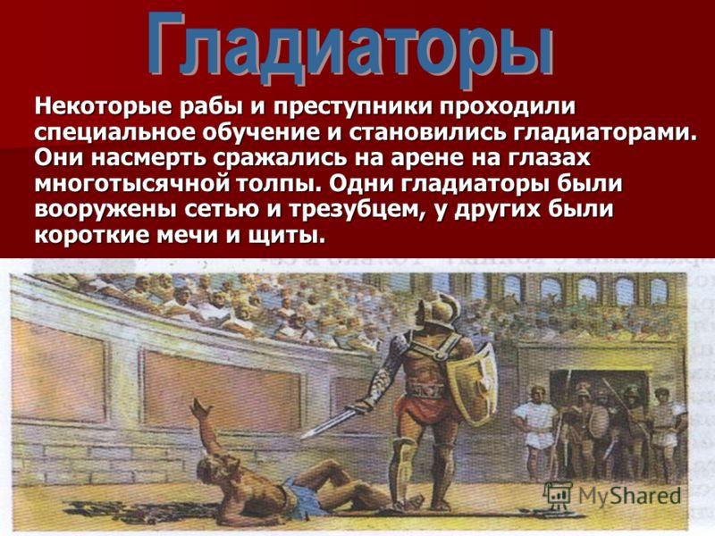 Некоторые рабы и преступники проходили специальное обучение и становились гладиаторами. Они насмерть сражались на арене на глазах многотысячной толпы. Одни гладиаторы были вооружены сетью и трезубцем, у других были короткие мечи и щиты.