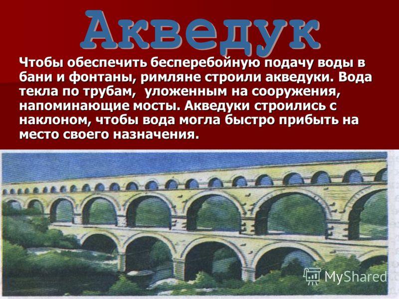 Чтобы обеспечить бесперебойную подачу воды в бани и фонтаны, римляне строили акведуки. Вода текла по трубам, уложенным на сооружения, напоминающие мосты. Акведуки строились с наклоном, чтобы вода могла быстро прибыть на место своего назначения.