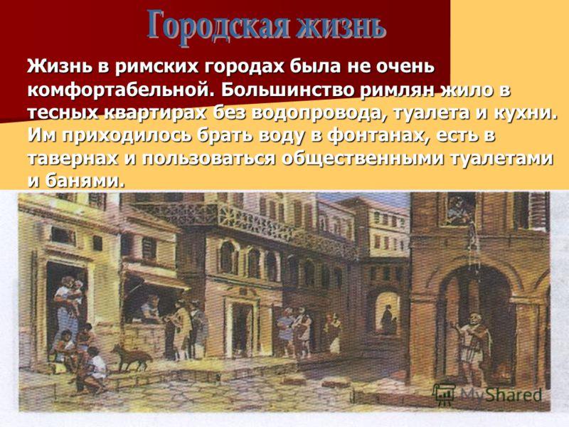Жизнь в римских городах была не очень комфортабельной. Большинство римлян жило в тесных квартирах без водопровода, туалета и кухни. Им приходилось брать воду в фонтанах, есть в тавернах и пользоваться общественными туалетами и банями.