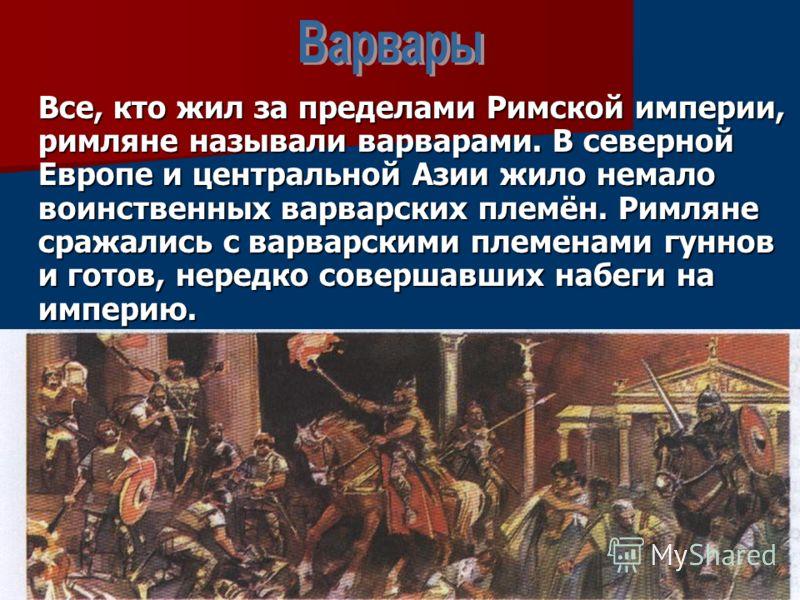 Все, кто жил за пределами Римской империи, римляне называли варварами. В северной Европе и центральной Азии жило немало воинственных варварских племён. Римляне сражались с варварскими племенами гуннов и готов, нередко совершавших набеги на империю.