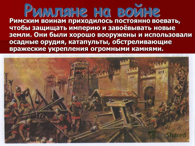 Римским воинам приходилось постоянно воевать, чтобы защищать империю и завоёвывать новые земли. Они были хорошо вооружены и использовали осадные орудия, катапульты, обстреливающие вражеские укрепления огромными камнями.