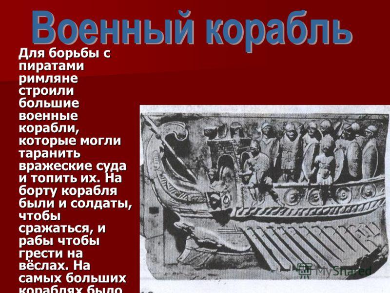 Для борьбы с пиратами римляне строили большие военные корабли, которые могли таранить вражеские суда и топить их. На борту корабля были и солдаты, чтобы сражаться, и рабы чтобы грести на вёслах. На самых больших кораблях было до 300 гребцов.