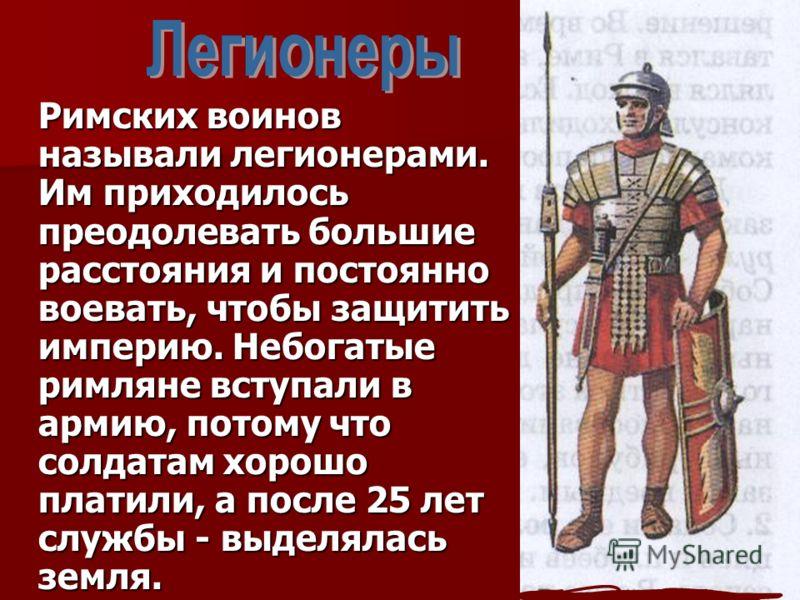 Римских воинов называли легионерами. Им приходилось преодолевать большие расстояния и постоянно воевать, чтобы защитить империю. Небогатые римляне вступали в армию, потому что солдатам хорошо платили, а после 25 лет службы - выделялась земля.
