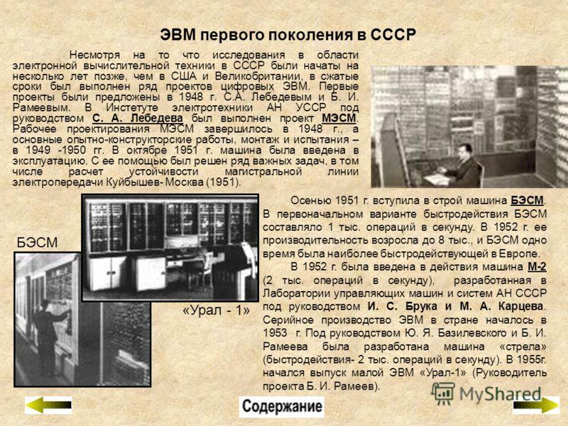ЭВМ первого поколения в СССР Несмотря на то что исследования в области электронной вычислительной техники в СССР были начаты на несколько лет позже, чем в США и Великобритании, в сжатые сроки был выполнен ряд проектов цифровых ЭВМ. Первые проекты был