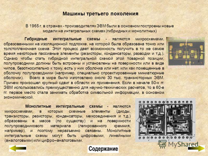 Машины третьего поколения В 1965 г. в странах - производителях ЭВМ были в основном построены новые модели на интегральных схемах (гибридных и монолитных) Монолитные интегральные схемы - являются микросхемами, в которых схемные элементы (диоды, транзи