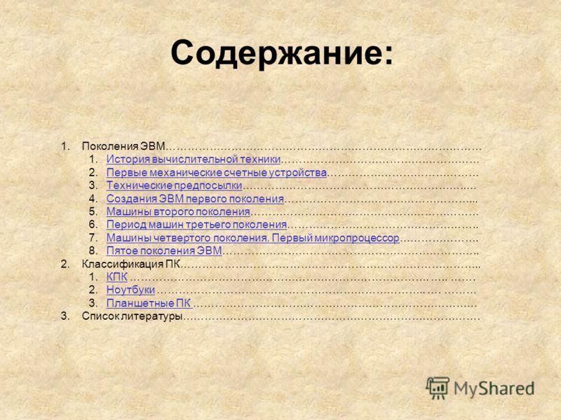 Содержание: 1.Поколения ЭВМ…………………………………………………………………………… 1.История вычислительной техники………………………………….……………История вычислительной техники 2.Первые механические счетные устройства……………………………………Первые механические счетные устройства 3.Технические пред