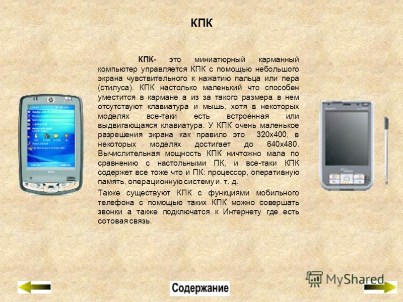 КПК КПК- это миниатюрный карманный компьютер управляется КПК с помощью небольшого экрана чувствительного к нажатию пальца или пера (стилуса). КПК настолько маленький что способен уместится в кармане а из за такого размера в нем отсутствуют клавиатура