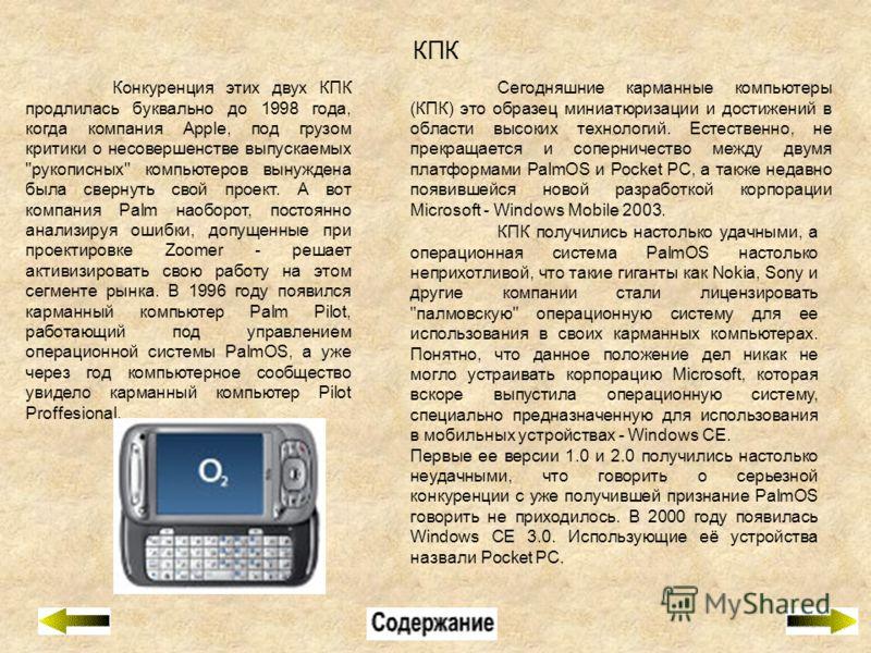 КПК Сегодняшние карманные компьютеры (КПК) это образец миниатюризации и достижений в области высоких технологий. Естественно, не прекращается и соперничество между двумя платформами PalmOS и Pocket PC, а также недавно появившейся новой разработкой ко
