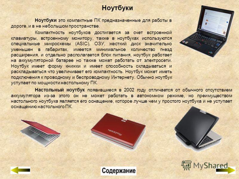 Ноутбуки Ноутбуки это компактные ПК предназначенные для работы в дороге, и в не небольшом пространстве. Компактность ноутбуков достигается за счет встроенной клавиатуры, встроенному монитору, также в ноутбуках используются специальные микросхемы (ASI