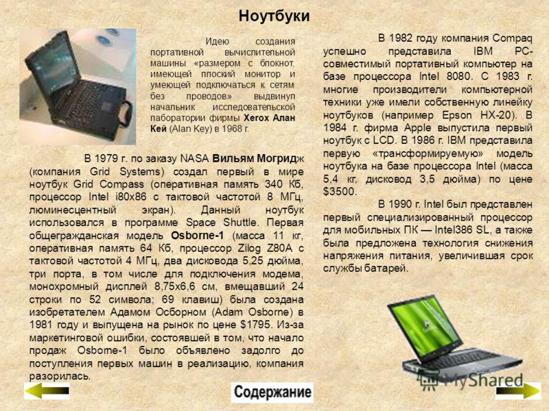 Ноутбуки В 1979 г. по заказу NASA Вильям Могридж (компания Grid Systems) создал первый в мире ноутбук Grid Compass (оперативная память 340 Кб, процессор Intel i80x86 с тактовой частотой 8 МГц, люминесцентный экран). Данный ноутбук использовался в про