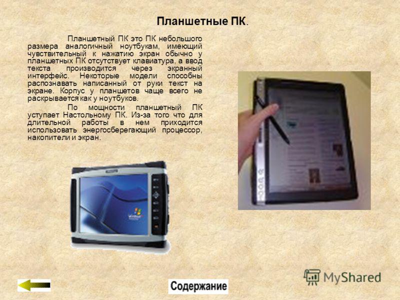 Планшетные ПК. Планшетный ПК это ПК небольшого размера аналогичный ноутбукам, имеющий чувствительный к нажатию экран обычно у планшетных ПК отсутствует клавиатура, а ввод текста производится через экранный интерфейс. Некоторые модели способны распозн