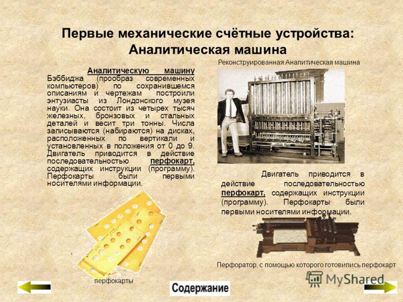 Первые механические счётные устройства: Аналитическая машина Аналитическую машину Бэббиджа (прообраз современных компьютеров) по сохранившемся описаниям и чертежам построили энтузиасты из Лондонского музея науки. Она состоит из четырех тысяч железных