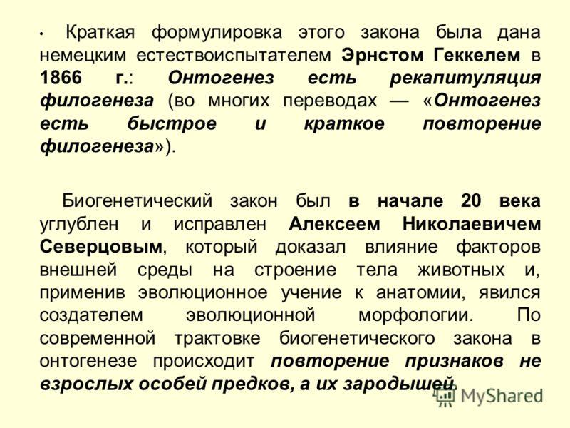 Краткая формулировка этого закона была дана немецким естествоиспытателем Эрнстом Геккелем в 1866 г.: Онтогенез есть рекапитуляция филогенеза (во многих переводах «Онтогенез есть быстрое и краткое повторение филогенеза»). Биогенетический закон был в н
