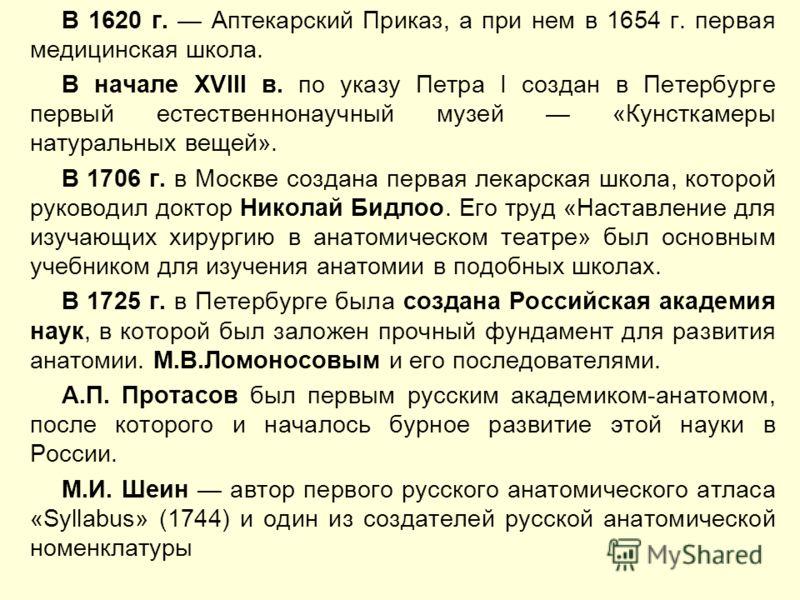 В 1620 г. Аптекарский Приказ, а при нем в 1654 г. первая медицинская школа. В начале XVIII в. по указу Петра I создан в Петербурге первый естественнонаучный музей «Кунсткамеры натуральных вещей». В 1706 г. в Москве создана первая лекарская школа, кот