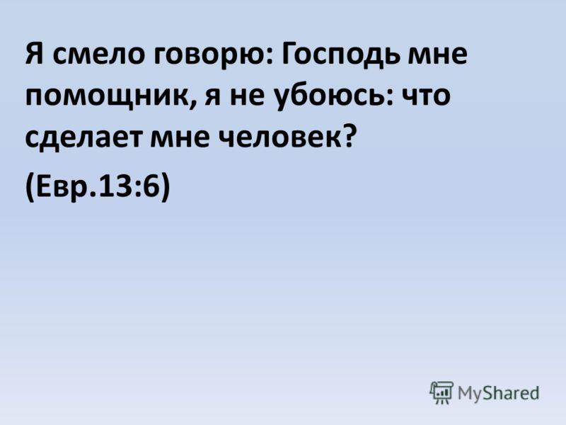 Я смело говорю: Господь мне помощник, я не убоюсь: что сделает мне человек? (Евр.13:6)