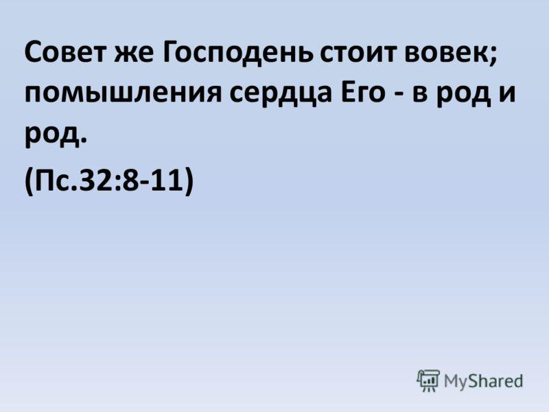 Совет же Господень стоит вовек; помышления сердца Его - в род и род. (Пс.32:8-11)