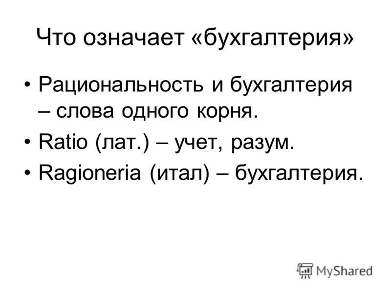 Что означает «бухгалтерия» Рациональность и бухгалтерия – слова одного корня. Ratio (лат.) – учет, разум. Ragioneria (итал) – бухгалтерия.