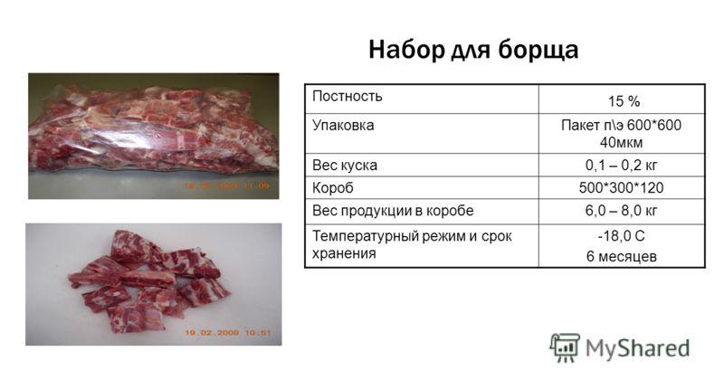 Набор для борща Постность 15 % УпаковкаПакет п\э 600*600 40мкм Вес куска0,1 – 0,2 кг Короб500*300*120 Вес продукции в коробе6,0 – 8,0 кг Температурный режим и срок хранения -18,0 С 6 месяцев