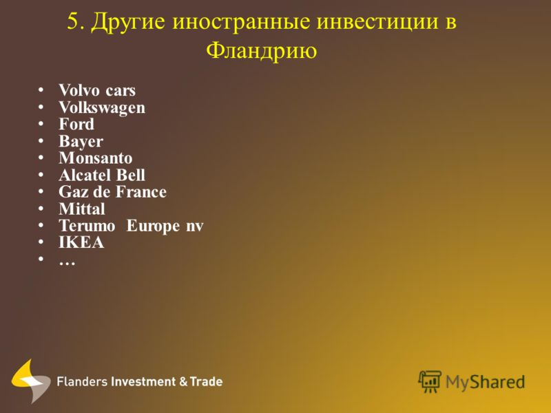 5. Другие иностранные инвестиции в Фландрию Volvo cars Volkswagen Ford Bayer Monsanto Alcatel Bell Gaz de France Mittal Terumo Europe nv IKEA …