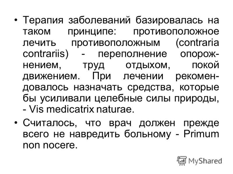 Терапия заболеваний базировалась на таком принципе: противоположное лечить противоположным (сontraria contrariis) - переполнение опорож- нением, труд отдыхом, покой движением. При лечении рекомен- довалось назначать средства, которые бы усиливали цел