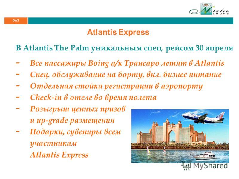 ОАЭ Atlantis Express В Atlantis The Palm уникальным спец. рейсом 30 апреля - Все пассажиры Boing а/к Трансаро летят в Atlantis - Спец. обслуживание на борту, вкл. бизнес питание - Отдельная стойка регистрации в аэропорту - Check-in в отеле во время п