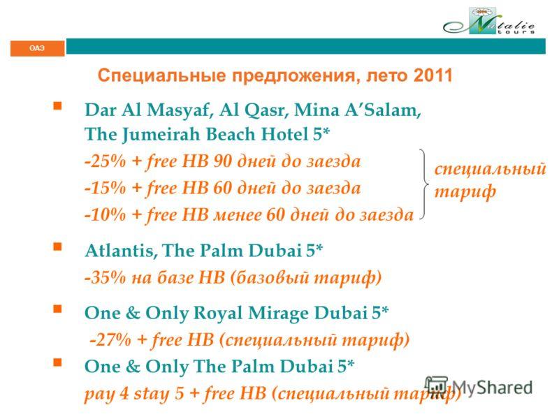 ОАЭ Специальные предложения, лето 2011 Dar Al Masyaf, Al Qasr, Mina ASalam, The Jumeirah Beach Hotel 5* -25% + free HB 90 дней до заезда -15% + free HB 60 дней до заезда -10% + free HB менее 60 дней до заезда Atlantis, The Palm Dubai 5* -35% на базе