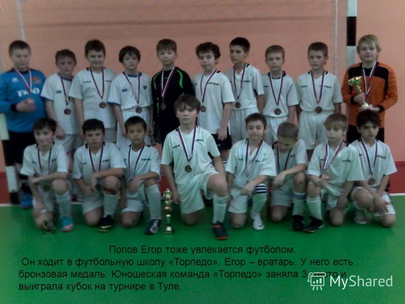 опов Егор Попов Егор тоже увлекается футболом. Он ходит в футбольную школу «Торпедо». Егор – вратарь. У него есть бронзовая медаль. Юношеская команда «Торпедо» заняла 3 место и выиграла кубок на турнире в Туле.