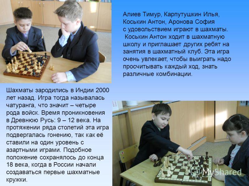 Алиев Тимур, Карпутушкин Илья, Коськин Антон, Аронова София с удовольствием играют в шахматы. Коськин Антон ходит в шахматную школу и приглашает других ребят на занятия в шахматный клуб. Эта игра очень увлекает, чтобы выиграть надо просчитывать кажды