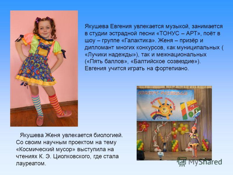 Якушева Евгения увлекается музыкой, занимается в студии эстрадной песни «ТОНУС – АРТ», поёт в шоу – группе «Галактика». Женя – призёр и дипломант многих конкурсов, как муниципальных ( «Лучики надежды»), так и межнациональных («Пять баллов», «Балтийск