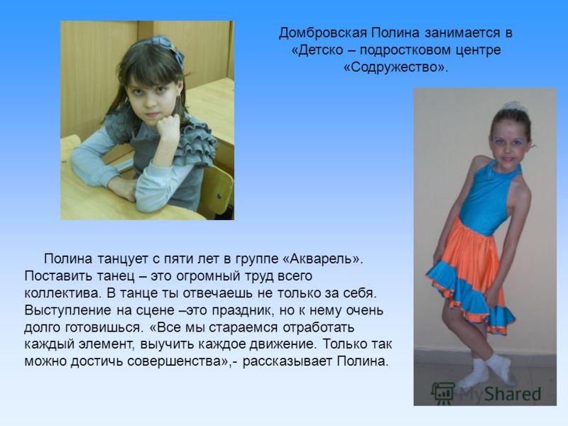Домбровская Полина занимается в «Детско – подростковом центре «Содружество». Полина танцует с пяти лет в группе «Акварель». Поставить танец – это огромный труд всего коллектива. В танце ты отвечаешь не только за себя. Выступление на сцене –это праздн